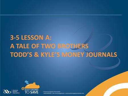 3-5 LESSON A: A TALE OF TWO BROTHERS TODD'S & KYLE'S MONEY JOURNALS.