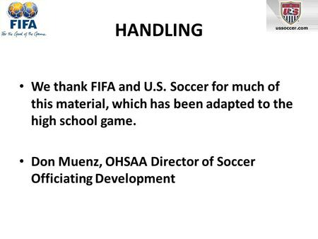 HANDLING We thank FIFA and U.S. Soccer for much of this material, which has been adapted to the high school game. Don Muenz, OHSAA Director of Soccer Officiating.
