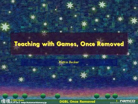 DGBL Once Removed 1 © 2006 K.Becker Teaching with Games, Once Removed Katrin Becker.