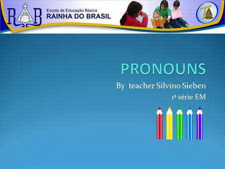 By teacher Silvino Sieben 1ª série EM. SUBJECT PRONOUNS THEY ARE THE PRONOUNS THAT SUBSTITUTE NOUNS AND ARE USUALLY THE SUBJECT OF A SENTENCE. MARY AND.