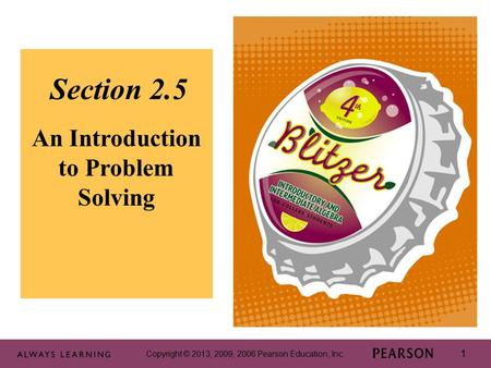 Copyright © 2013, 2009, 2006 Pearson Education, Inc. 1 1 Section 2.5 An Introduction to Problem Solving Copyright © 2013, 2009, 2006 Pearson Education,