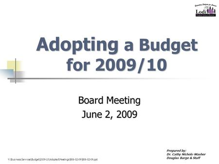 Adopting a Budget for 2009/10 Board Meeting June 2, 2009 Prepared by: Dr. Cathy Nichols-Washer Douglas Barge & Staff Y:\Business Services\Budget\2009-10\Adopted\Meetings\B06-02-09\B06-02-09.ppt.