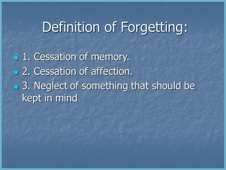 Definition of Forgetting: Definition of Forgetting: 1. Cessation of memory. 1. Cessation of memory. 2. Cessation of affection. 2. Cessation of affection.