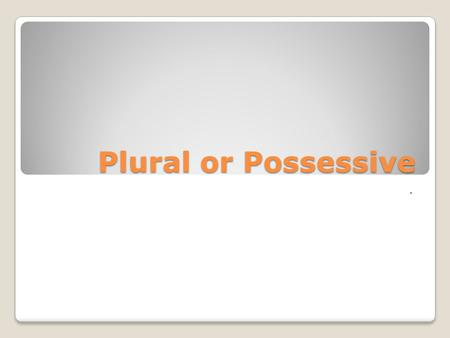Plural or Possessive ..