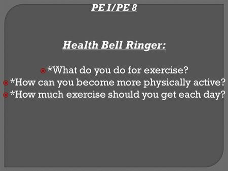 PE I/PE 8 Health Bell Ringer:  *What do you do for exercise?  *How can you become more physically active?  *How much exercise should you get each day?