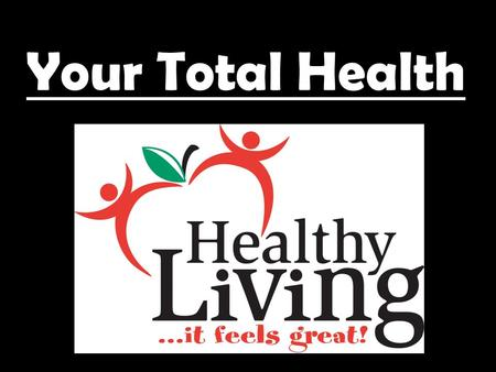 Your Total Health. What sports and other activities do you participate in? What kinds of food do you eat? What kind of people do you spend time with?