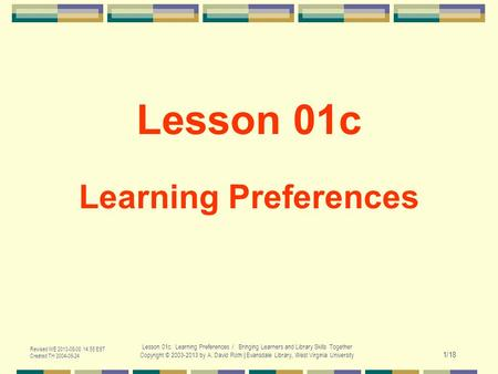Revised WE 2013-05-08 14:55 EST Created TH 2004-06-24 Lesson 01c. Learning Preferences / Bringing Learners and Library Skills Together Copyright © 2003-2013.