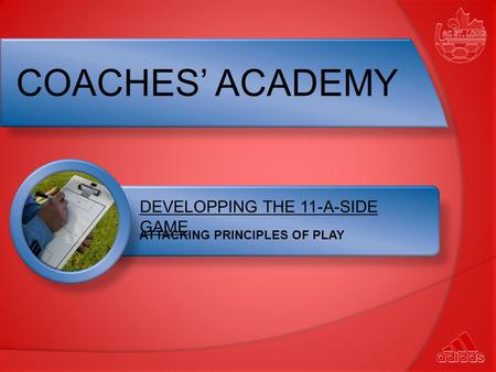 DEVELOPPING THE 11-A-SIDE GAME ATTACKING PRINCIPLES OF PLAY COACHES' ACADEMY.