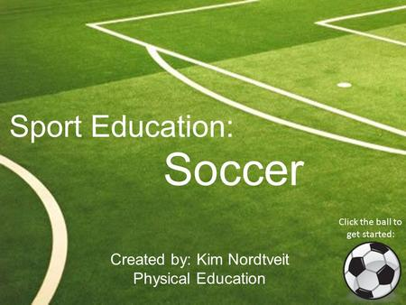 Sport Education: Soccer Created by: Kim Nordtveit Physical Education Click the ball to get started: