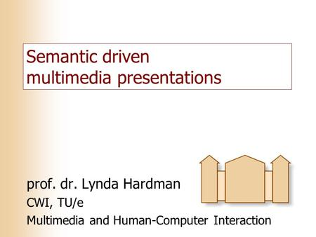 Semantic driven multimedia presentations prof. dr. Lynda Hardman CWI, TU/e Multimedia and Human-Computer Interaction.
