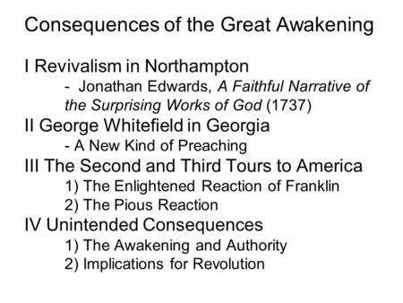 Consequences of the Great Awakening I Revivalism in Northampton - Jonathan Edwards, A Faithful Narrative of the Surprising Works of God (1737) II George.