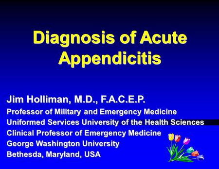 Diagnosis of Acute Appendicitis Jim Holliman, M.D., F.A.C.E.P. Professor of Military and Emergency Medicine Uniformed Services University of the Health.