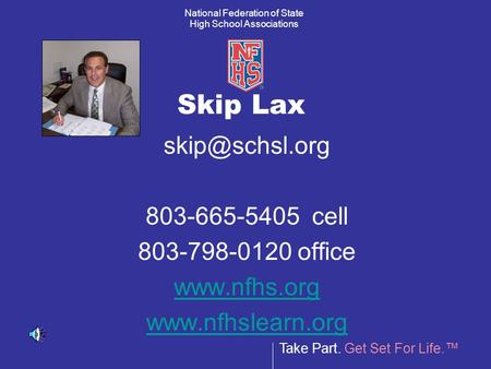 Take Part. Get Set For Life.™ National Federation of State High School Associations Skip Lax 803-665-5405 cell 803-798-0120 office