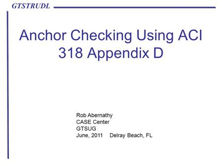 GTSTRUDL Anchor Checking Using ACI 318 Appendix D Rob Abernathy CASE Center GTSUG June, 2011 Delray Beach, FL.