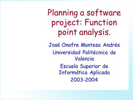 Planning a software project: Function point analysis. José Onofre Montesa Andrés Universidad Politécnica de Valencia Escuela Superior de Informática Aplicada.