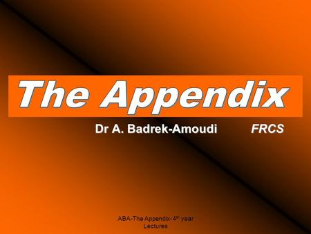 ABA-The Appendix- 4 th year Lectures Dr A. Badrek-Amoudi FRCS.