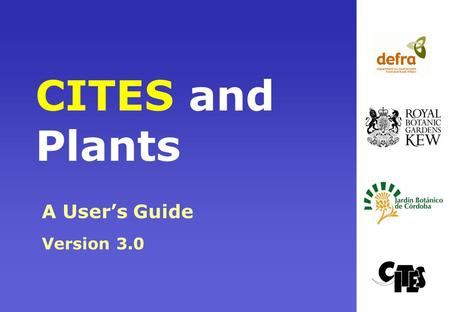 CITES and Plants A User's Guide Version 3.0. What This Presentation Will Cover Aims and implementation of the Convention Plant groups covered by CITES.