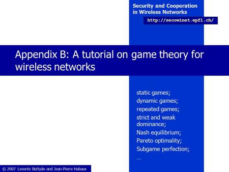 © 2007 Levente Buttyán and Jean-Pierre Hubaux Security and Cooperation in Wireless Networks  Appendix B: A tutorial on game theory.