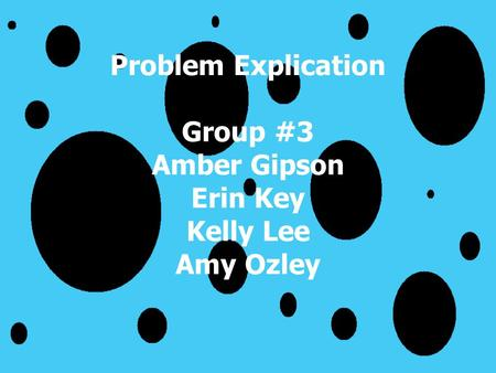 Problem Explication Group #3 Amber Gipson Erin Key Kelly Lee Amy Ozley.
