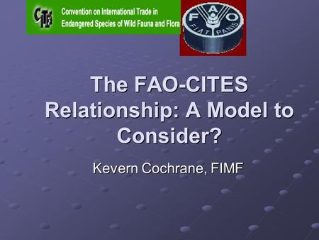 The FAO-CITES Relationship: A Model to Consider? Kevern Cochrane, FIMF.
