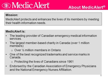 1 About MedicAlert ® MedicAlert is: The leading provider of Canadian emergency medical information services. The largest member-based charity in Canada.