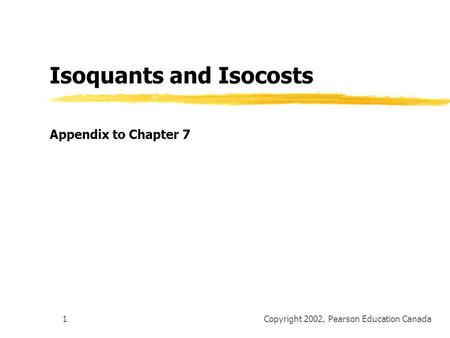 Copyright 2002, Pearson Education Canada1 Isoquants and Isocosts Appendix to Chapter 7.