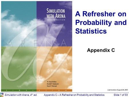 Appendix C – A Refresher on Probability and StatisticsSlide 1 of 33Simulation with Arena, 4 th ed. Appendix C A Refresher on Probability and Statistics.