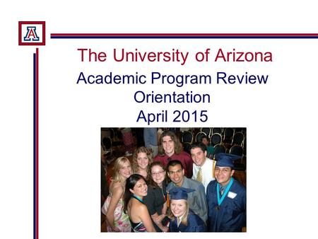 The University of Arizona Academic Program Review Orientation April 2015.