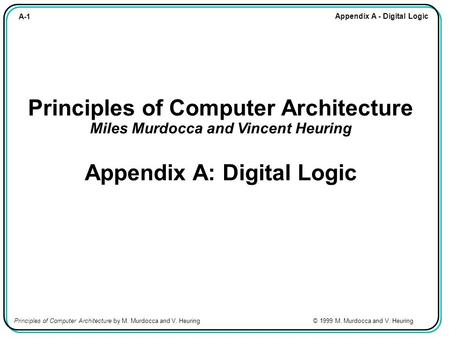 A-1 Appendix A - Digital Logic Principles of Computer Architecture by M. Murdocca and V. Heuring © 1999 M. Murdocca and V. Heuring Principles of Computer.