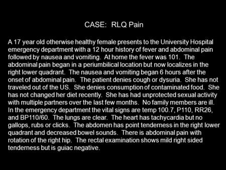 CASE: RLQ Pain A 17 year old otherwise healthy female presents to the University Hospital emergency department with a 12 hour history of fever and abdominal.