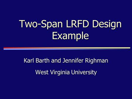 Two-Span LRFD Design Example Karl Barth and Jennifer Righman West Virginia University.