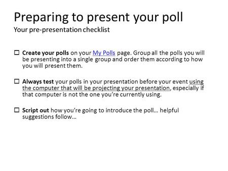 Preparing to present your poll Your pre-presentation checklist  Create your polls on your My Polls page. Group all the polls you will be presenting into.