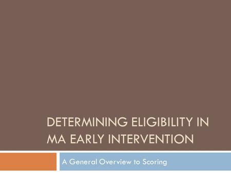 DETERMINING ELIGIBILITY IN MA EARLY INTERVENTION A General Overview to Scoring.