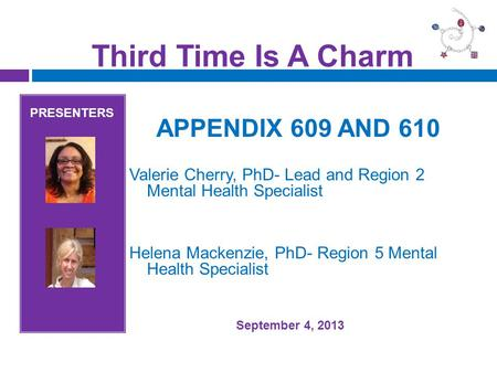 Third Time Is A Charm PRESENTERS APPENDIX 609 AND 610 Valerie Cherry, PhD- Lead and Region 2 Mental Health Specialist Helena Mackenzie, PhD- Region 5 Mental.