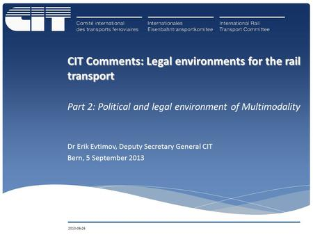 CIT Comments: Legal environments for the rail transport Part 2: Political and legal environment of Multimodality Dr Erik Evtimov, Deputy Secretary General.