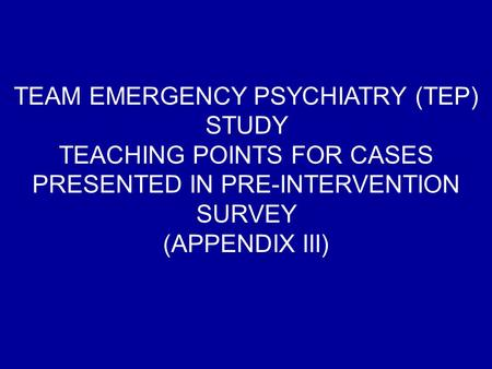 TEAM EMERGENCY PSYCHIATRY (TEP) STUDY TEACHING POINTS FOR CASES PRESENTED IN PRE-INTERVENTION SURVEY (APPENDIX III)