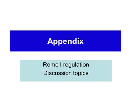 Appendix Rome I regulation Discussion topics. Rome I – applicable law for contracts Use of the applicable law to a contract: it will regulate interpretation,