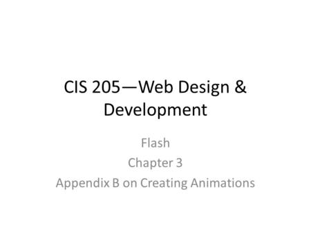 CIS 205—Web Design & Development Flash Chapter 3 Appendix B on Creating Animations.