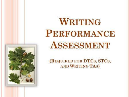 W RITING P ERFORMANCE A SSESSMENT (R EQUIRED FOR DTC S, STC S, AND W RITING TA S )