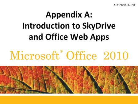 ® Microsoft Office 2010 Appendix A: Introduction to SkyDrive and Office Web Apps.