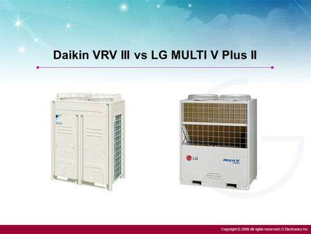 Copyright ⓒ 2008 All rights reserved LG Electronics Inc. Daikin VRV III vs LG MULTI V Plus II.