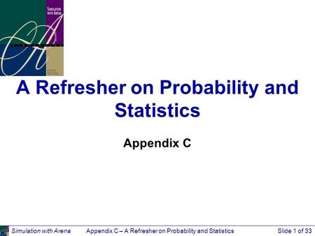 Simulation with ArenaAppendix C – A Refresher on Probability and StatisticsSlide 1 of 33 A Refresher on Probability and Statistics Appendix C.