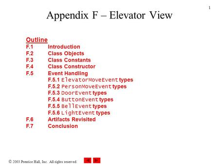  2003 Prentice Hall, Inc. All rights reserved. 1 Appendix F – Elevator View Outline F.1Introduction F.2Class Objects F.3Class Constants F.4Class Constructor.