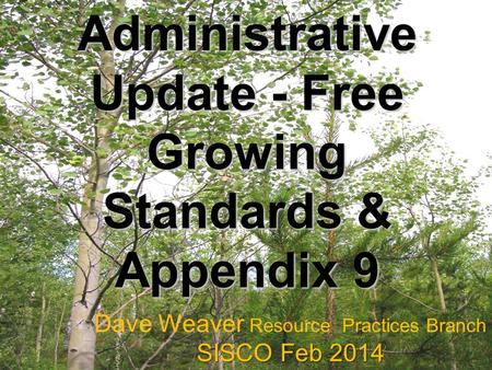 Administrative Update - Free Growing Standards & Appendix 9 Dave Weaver Resource Practices Branch SISCO Feb 2014.