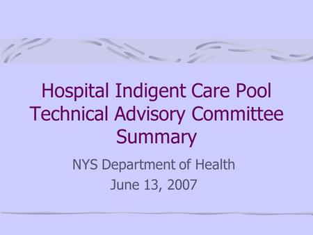 Hospital Indigent Care Pool Technical Advisory Committee Summary NYS Department of Health June 13, 2007.