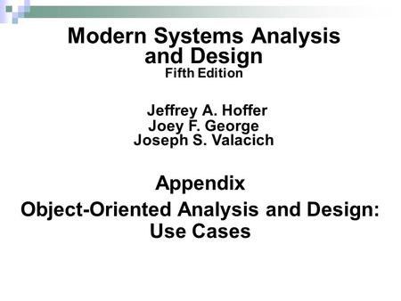 Appendix Object-Oriented Analysis and Design: Use Cases Modern Systems Analysis and Design Fifth Edition Jeffrey A. Hoffer Joey F. George Joseph S. Valacich.