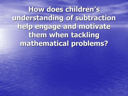How does children's understanding of subtraction help engage and motivate them when tackling mathematical problems?