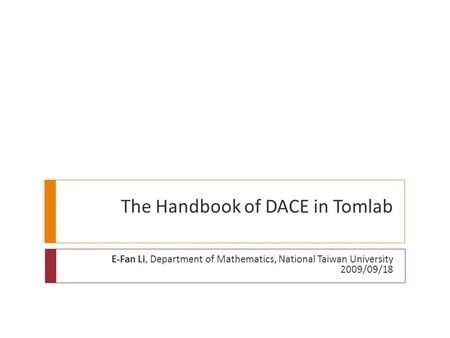 The Handbook of DACE in Tomlab E-Fan Li, Department of Mathematics, National Taiwan University 2009/09/18.