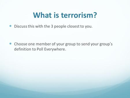 What is terrorism? Discuss this with the 3 people closest to you. Choose one member of your group to send your group's definition to Poll Everywhere.