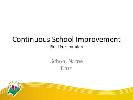 Continuous School Improvement Final Presentation School Name Date.